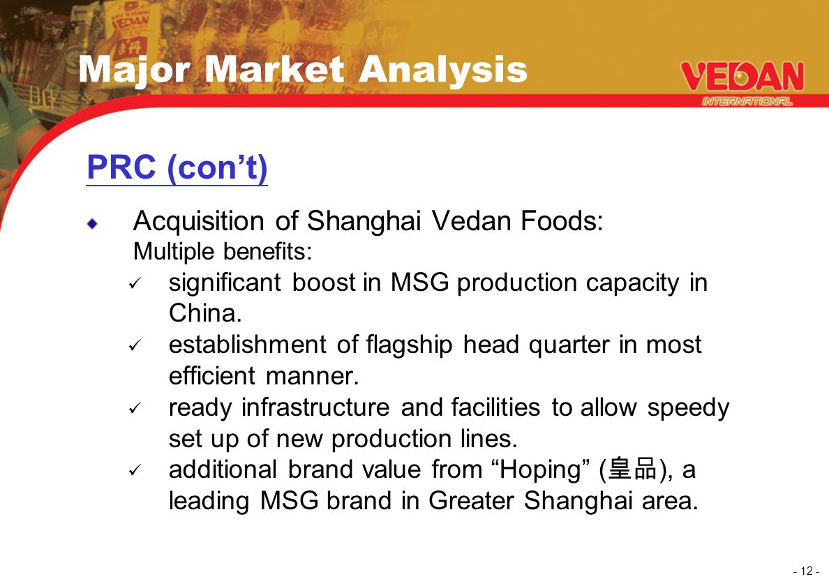 - 12 - Major Market Analysis PRC (con't) Acquisition of Shanghai Vedan Foods: Multiple benefits: significant boost in MSG production capacity in China