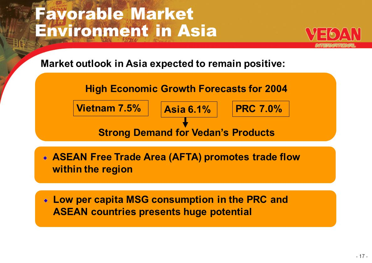 - 17 - Favorable Market Environment in Asia ASEAN Free Trade Area (AFTA) promotes trade flow within the region Low per capita MSG consumption in the P