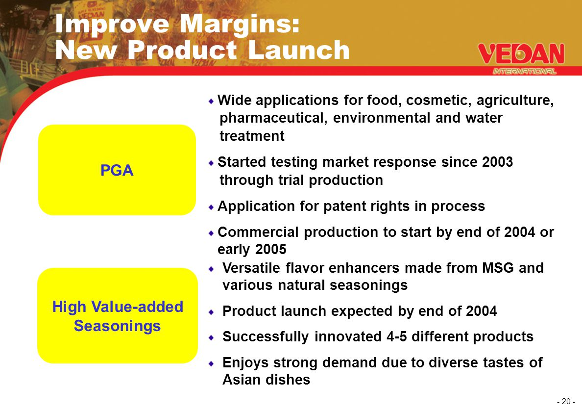 - 20 - Improve Margins: New Product Launch Wide applications for food, cosmetic, agriculture, pharmaceutical, environmental and water treatment Starte