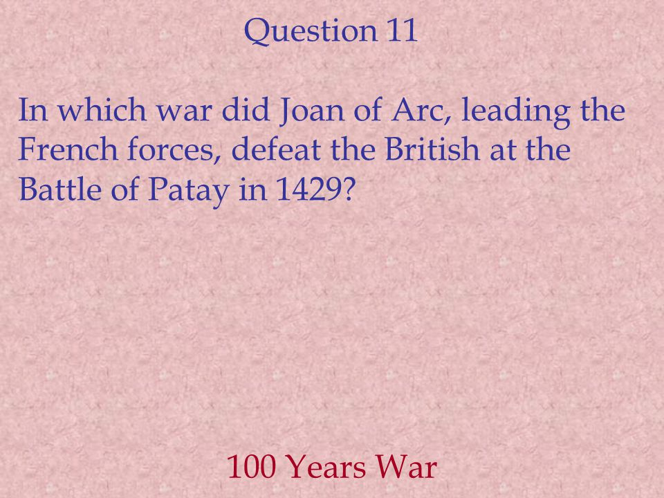 Question 11 In which war did Joan of Arc, leading the French forces, defeat the British at the Battle of Patay in 1429.