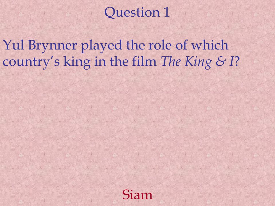 Question 1 Yul Brynner played the role of which country's king in the film The King & I Siam