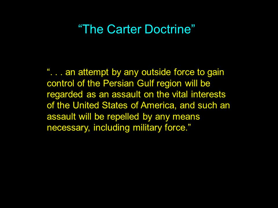 """The Carter Doctrine"" ""... an attempt by any outside force to gain control of the Persian Gulf region will be regarded as an assault on the vital inte"