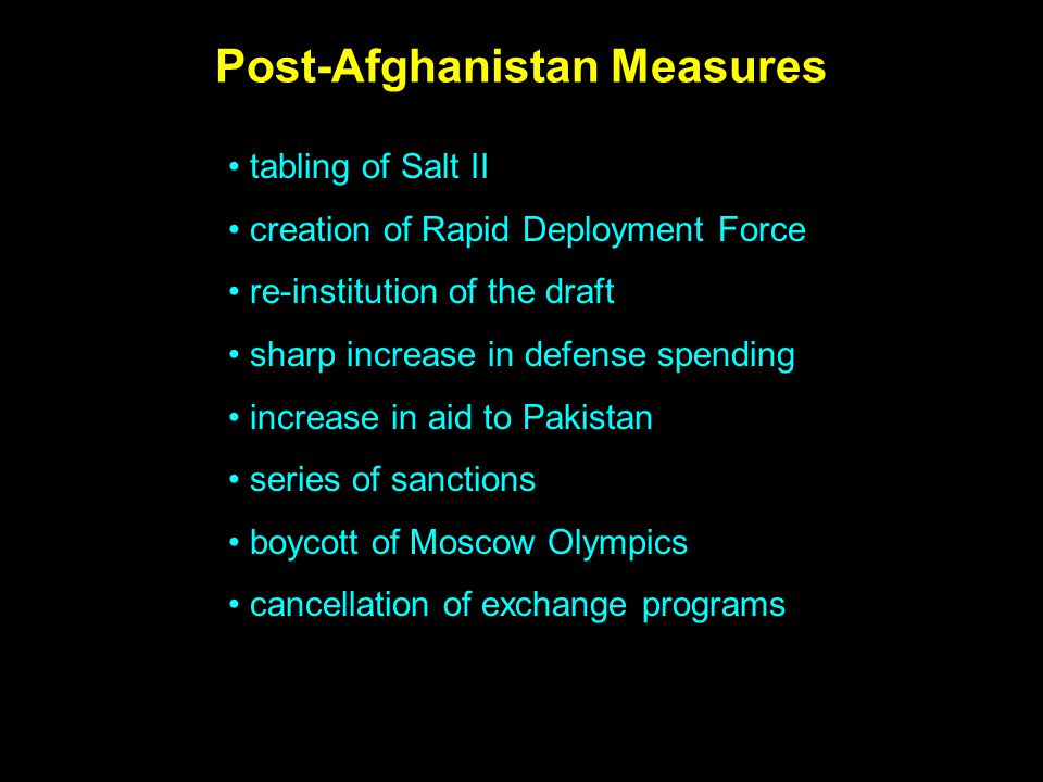 Post-Afghanistan Measures tabling of Salt II creation of Rapid Deployment Force re-institution of the draft sharp increase in defense spending increase in aid to Pakistan series of sanctions boycott of Moscow Olympics cancellation of exchange programs