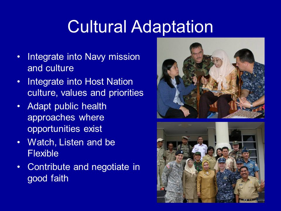 Cultural Adaptation Integrate into Navy mission and culture Integrate into Host Nation culture, values and priorities Adapt public health approaches where opportunities exist Watch, Listen and be Flexible Contribute and negotiate in good faith