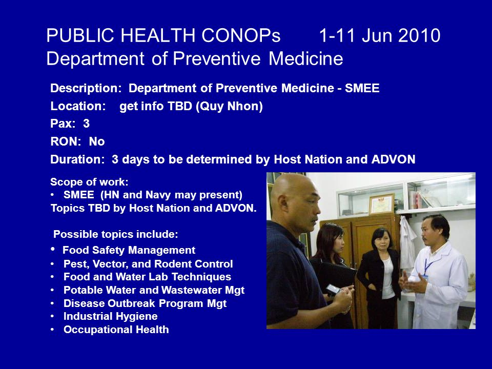 PUBLIC HEALTH CONOPs 1-11 Jun 2010 Department of Preventive Medicine Description: Department of Preventive Medicine - SMEE Location: get info TBD (Quy Nhon) Pax: 3 RON: No Duration: 3 days to be determined by Host Nation and ADVON Scope of work: SMEE (HN and Navy may present) Topics TBD by Host Nation and ADVON.