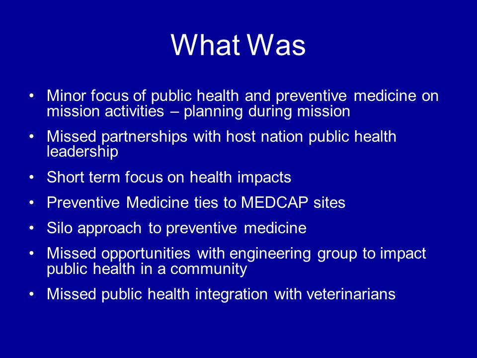 What Was Minor focus of public health and preventive medicine on mission activities – planning during mission Missed partnerships with host nation public health leadership Short term focus on health impacts Preventive Medicine ties to MEDCAP sites Silo approach to preventive medicine Missed opportunities with engineering group to impact public health in a community Missed public health integration with veterinarians