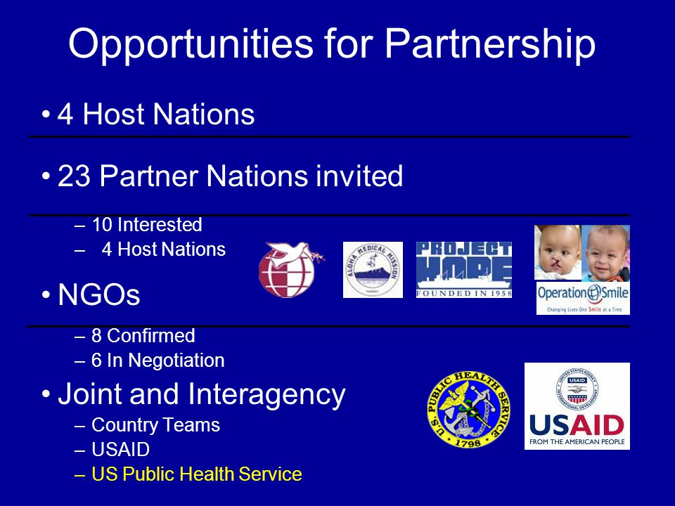 Opportunities for Partnership 4 Host Nations 23 Partner Nations invited –10 Interested – 4 Host Nations NGOs –8 Confirmed –6 In Negotiation Joint and Interagency –Country Teams –USAID –US Public Health Service