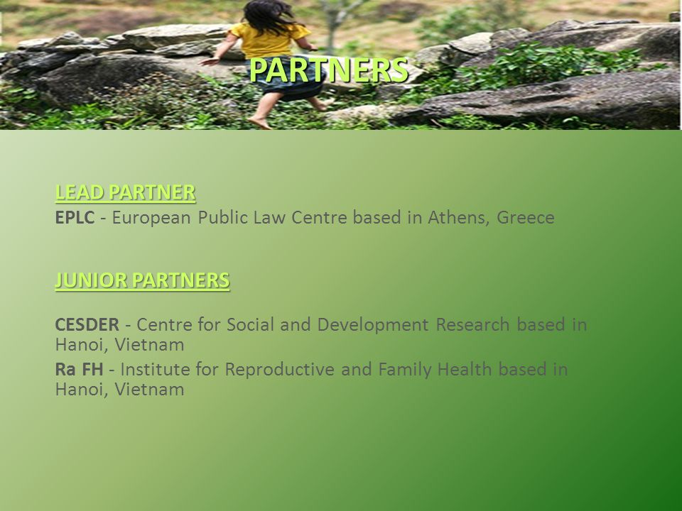 LEAD PARTNER EPLC - European Public Law Centre based in Athens, Greece JUNIOR PARTNERS CESDER - Centre for Social and Development Research based in Hanoi, Vietnam Ra FH - Institute for Reproductive and Family Health based in Hanoi, Vietnam PARTNERS