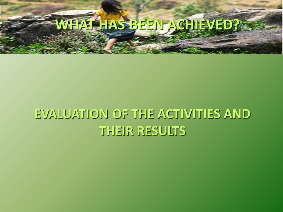 EVALUATION OF THE ACTIVITIES AND THEIR RESULTS WHAT HAS BEEN ACHIEVED?