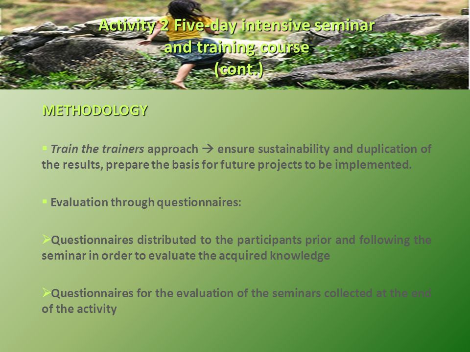 METHODOLOGY  Train the trainers approach  ensure sustainability and duplication of the results, prepare the basis for future projects to be implemented.