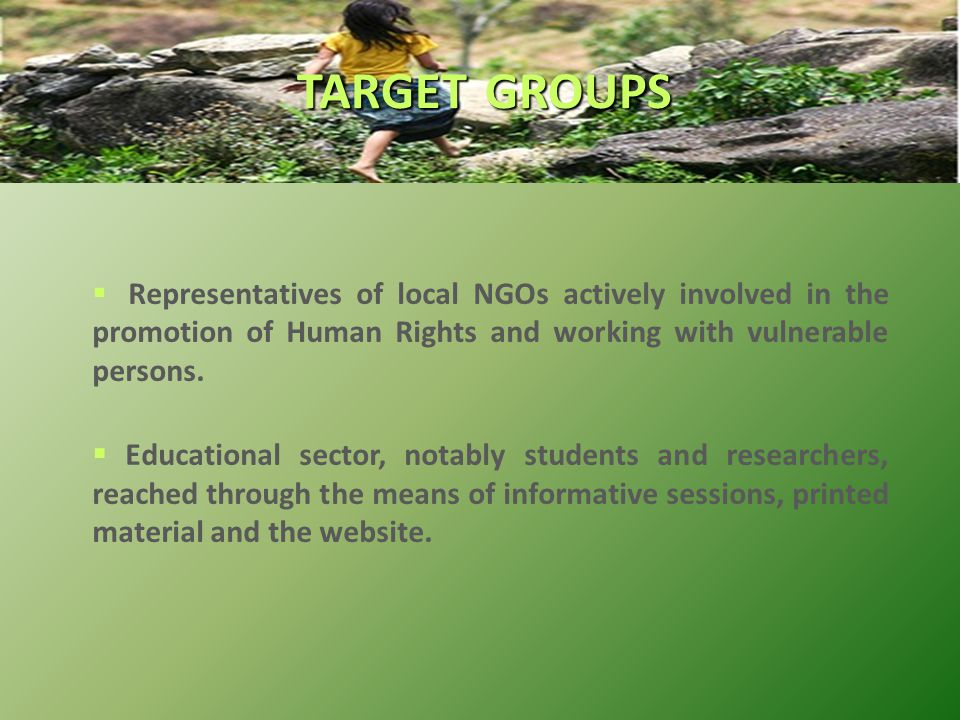  Representatives of local NGOs actively involved in the promotion of Human Rights and working with vulnerable persons.  Educational sector, notably