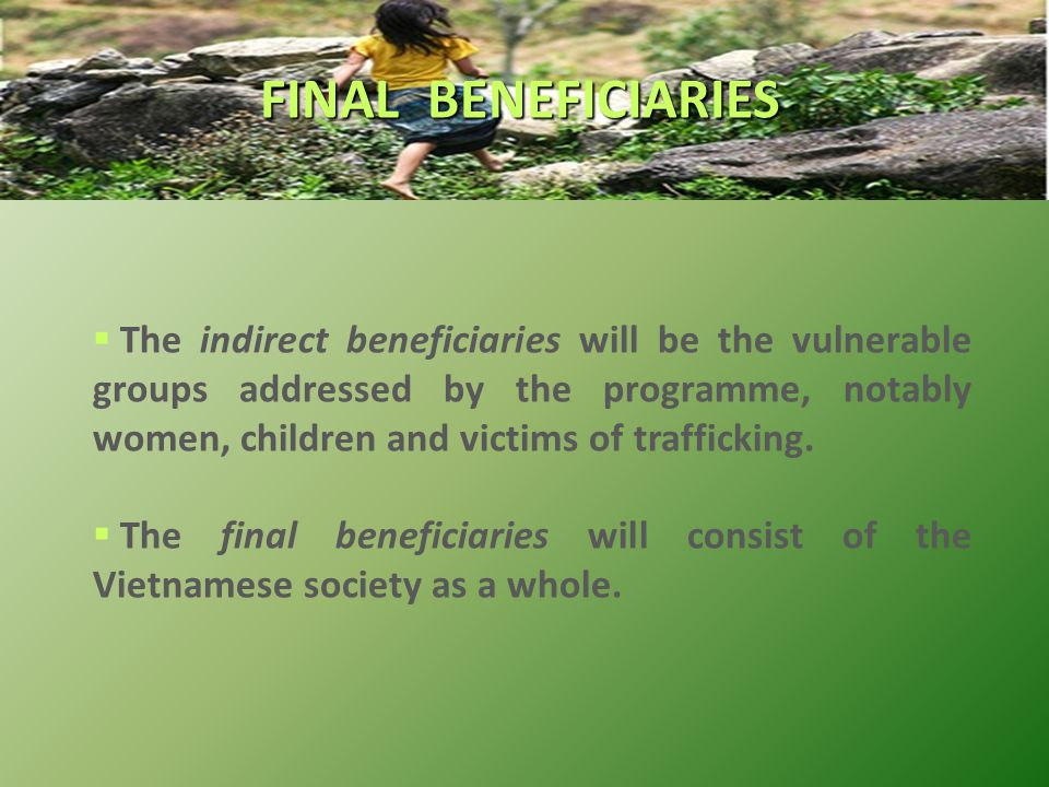 FINAL BENEFICIARIES  The indirect beneficiaries will be the vulnerable groups addressed by the programme, notably women, children and victims of trafficking.