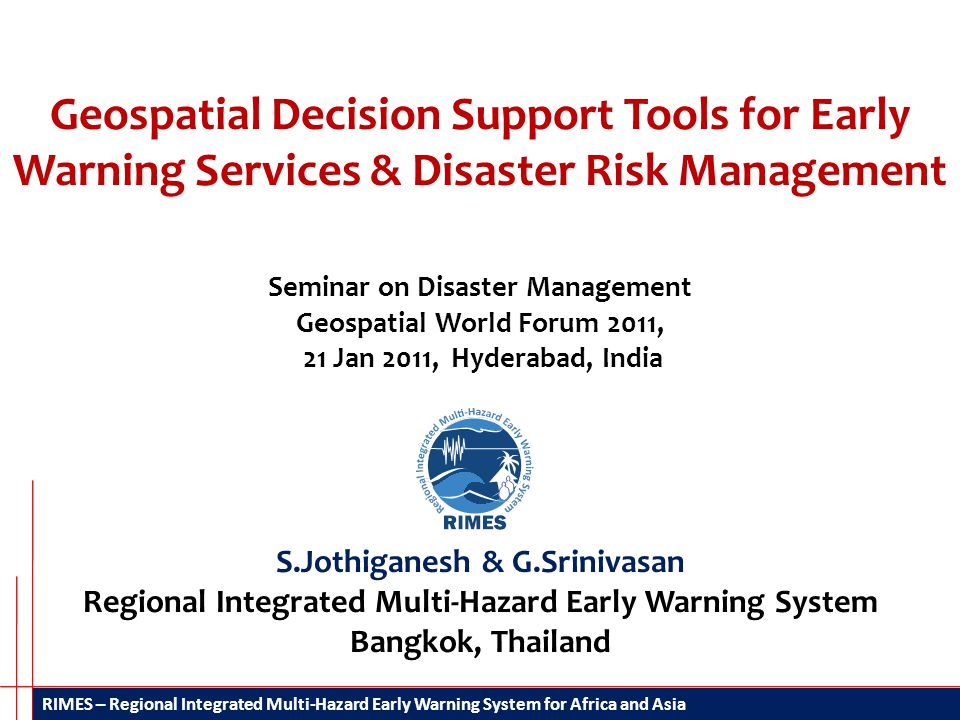 RIMES – Regional Integrated Multi-Hazard Early Warning System for Africa and Asia Geospatial Decision Support Tools for Early Warning Services & Disaster Risk Management S.Jothiganesh & G.Srinivasan Regional Integrated Multi-Hazard Early Warning System Bangkok, Thailand Seminar on Disaster Management Geospatial World Forum 2011, 21 Jan 2011, Hyderabad, India