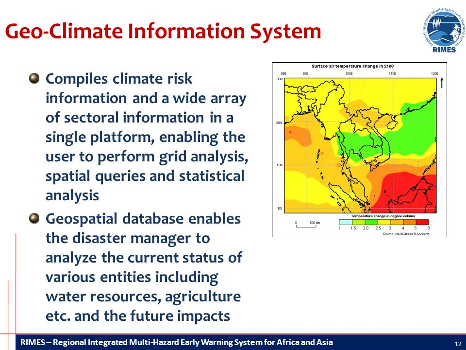RIMES – Regional Integrated Multi-Hazard Early Warning System for Africa and Asia Geo-Climate Information System Compiles climate risk information and a wide array of sectoral information in a single platform, enabling the user to perform grid analysis, spatial queries and statistical analysis Geospatial database enables the disaster manager to analyze the current status of various entities including water resources, agriculture etc.
