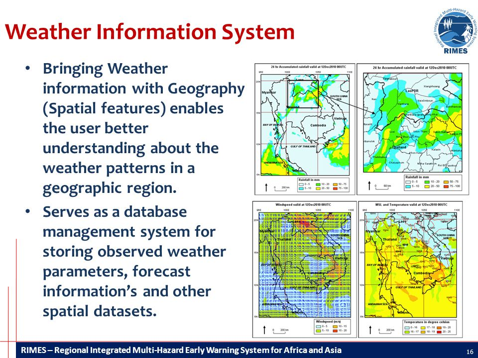 RIMES – Regional Integrated Multi-Hazard Early Warning System for Africa and Asia Weather Information System 16 Bringing Weather information with Geography (Spatial features) enables the user better understanding about the weather patterns in a geographic region.