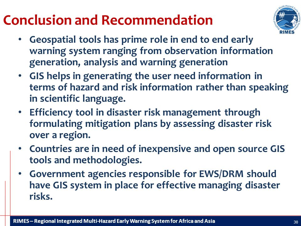 RIMES – Regional Integrated Multi-Hazard Early Warning System for Africa and Asia Conclusion and Recommendation Geospatial tools has prime role in end to end early warning system ranging from observation information generation, analysis and warning generation GIS helps in generating the user need information in terms of hazard and risk information rather than speaking in scientific language.