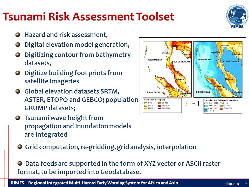 RIMES – Regional Integrated Multi-Hazard Early Warning System for Africa and Asia Tsunami Risk Assessment Toolset Hazard and risk assessment, Digital elevation model generation, Digitizing contour from bathymetry datasets, Digitize building foot prints from satellite imageries Global elevation datasets SRTM, ASTER, ETOPO and GEBCO; population GRUMP datasets; Tsunami wave height from propagation and inundation models are integrated 9Jothiganesh Grid computation, re-gridding, grid analysis, interpolation Data feeds are supported in the form of XYZ vector or ASCII raster format, to be imported into Geodatabase.