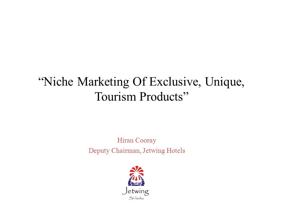Niche Marketing Of Exclusive, Unique, Tourism Products Hiran Cooray Deputy Chairman, Jetwing Hotels