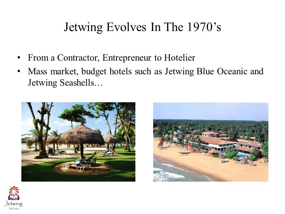 Jetwing Evolves In The 1970's From a Contractor, Entrepreneur to Hotelier Mass market, budget hotels such as Jetwing Blue Oceanic and Jetwing Seashells…
