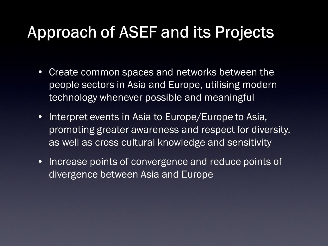 Approach of ASEF and its Projects Create common spaces and networks between the people sectors in Asia and Europe, utilising modern technology whenever possible and meaningful Interpret events in Asia to Europe/Europe to Asia, promoting greater awareness and respect for diversity, as well as cross-cultural knowledge and sensitivity Increase points of convergence and reduce points of divergence between Asia and Europe