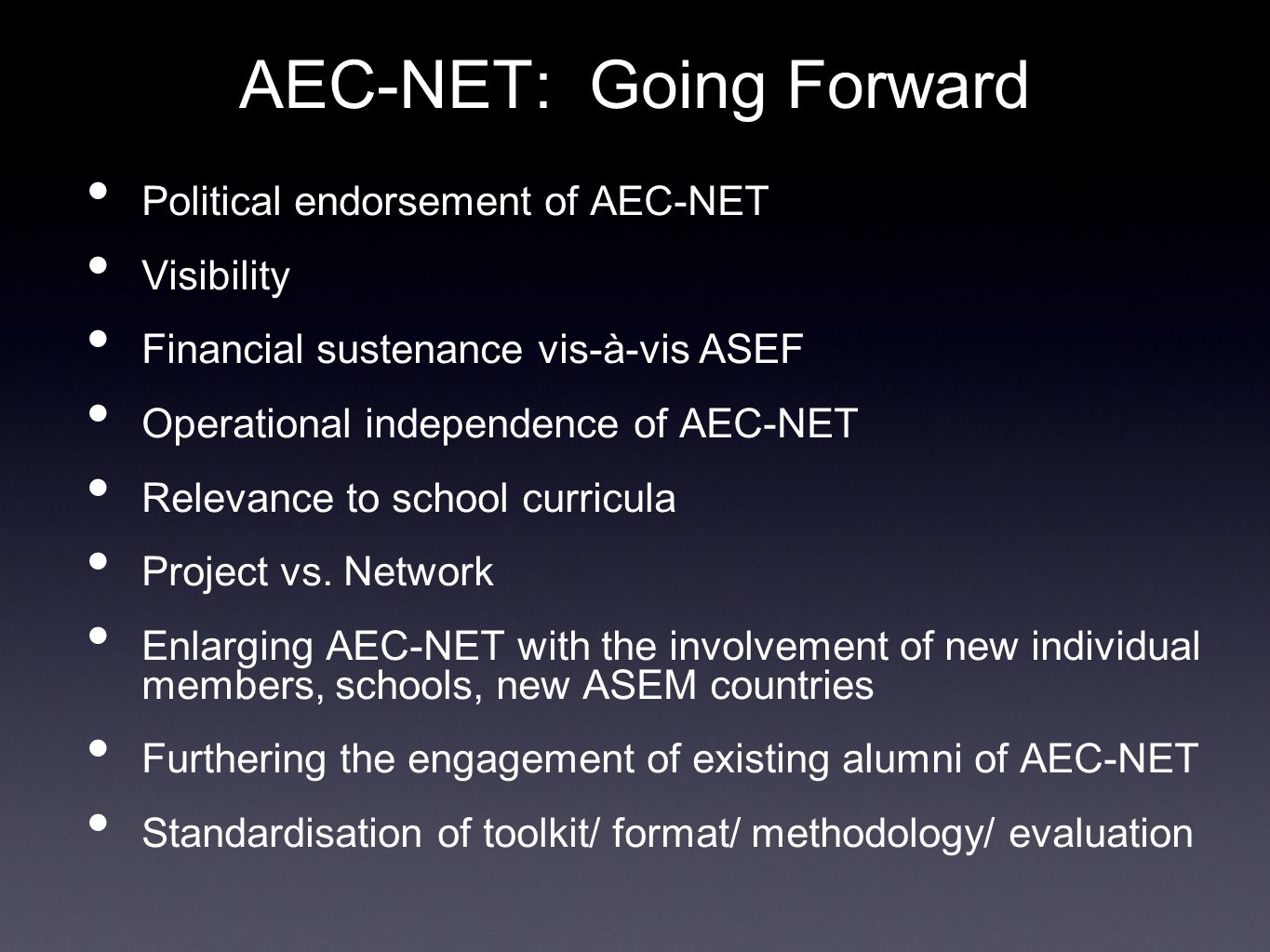 AEC-NET: Going Forward Political endorsement of AEC-NET Visibility Financial sustenance vis-à-vis ASEF Operational independence of AEC-NET Relevance to school curricula Project vs.