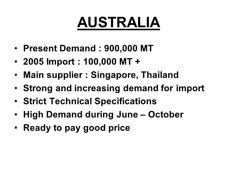 AUSTRALIA Present Demand : 900,000 MT 2005 Import : 100,000 MT + Main supplier : Singapore, Thailand Strong and increasing demand for import Strict Te