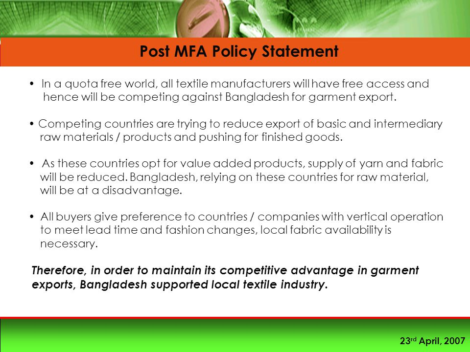 23 rd April, 2007 Post MFA Policy Statement In a quota free world, all textile manufacturers will have free access and hence will be competing against Bangladesh for garment export.