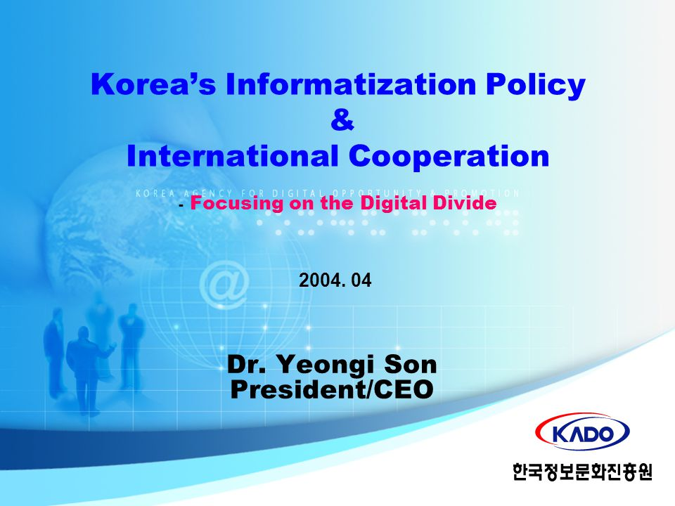 Dr. Yeongi Son President/CEO 2004. 04 Korea's Informatization Policy & International Cooperation - Focusing on the Digital Divide