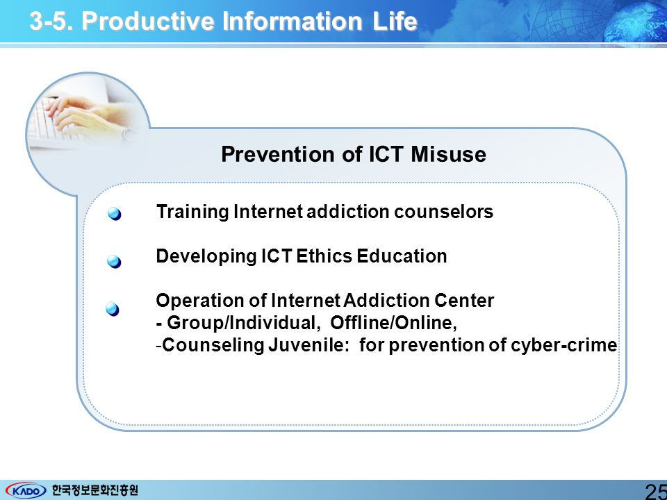 3-5. Productive Information Life Prevention of ICT Misuse Training Internet addiction counselors Developing ICT Ethics Education Operation of Internet