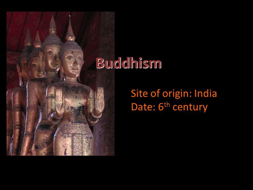 Buddhism Site of origin: India Date: 6 th century