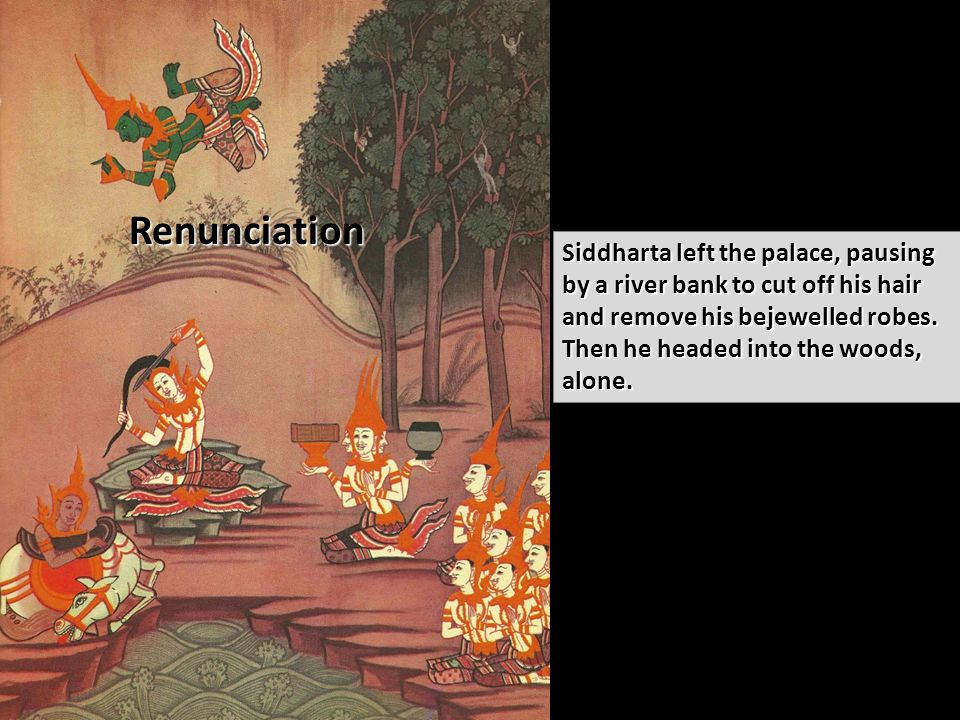 Renunciation Siddharta left the palace, pausing by a river bank to cut off his hair and remove his bejewelled robes.