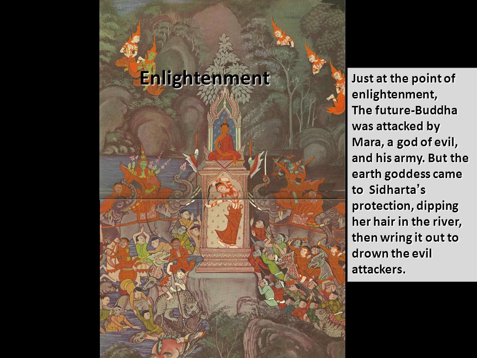 Enlightenment Just at the point of enlightenment, The future-Buddha was attacked by Mara, a god of evil, and his army.