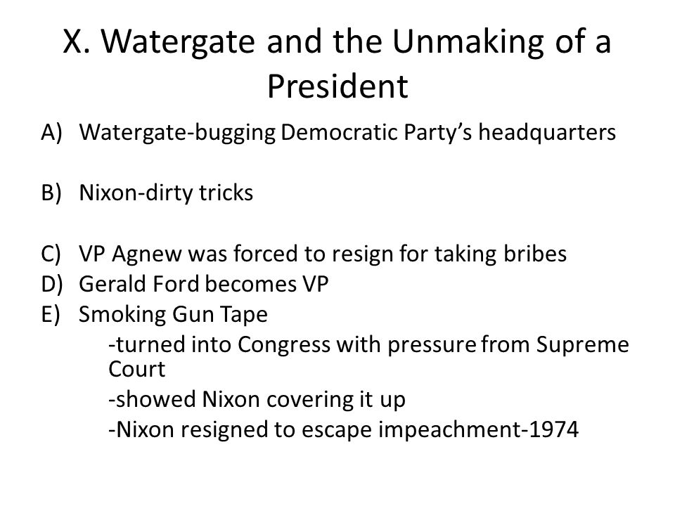 X. Watergate and the Unmaking of a President A)Watergate-bugging Democratic Party's headquarters B)Nixon-dirty tricks C)VP Agnew was forced to resign
