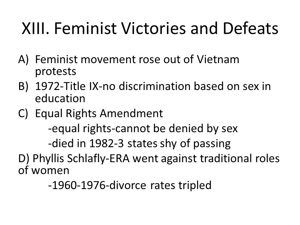 XIII. Feminist Victories and Defeats A)Feminist movement rose out of Vietnam protests B)1972-Title IX-no discrimination based on sex in education C)Eq