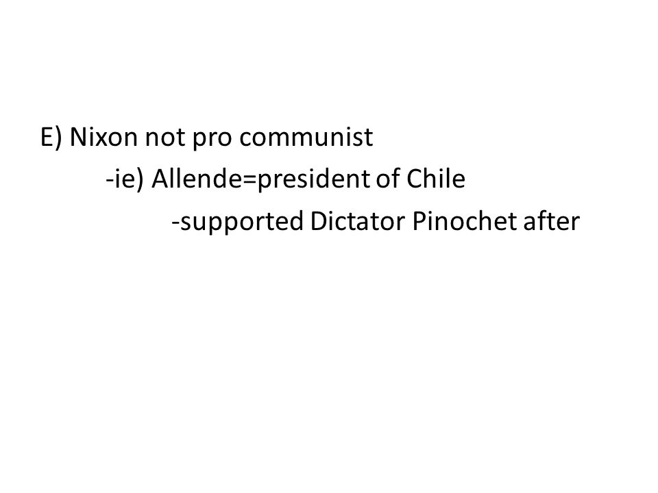 E) Nixon not pro communist -ie) Allende=president of Chile -supported Dictator Pinochet after