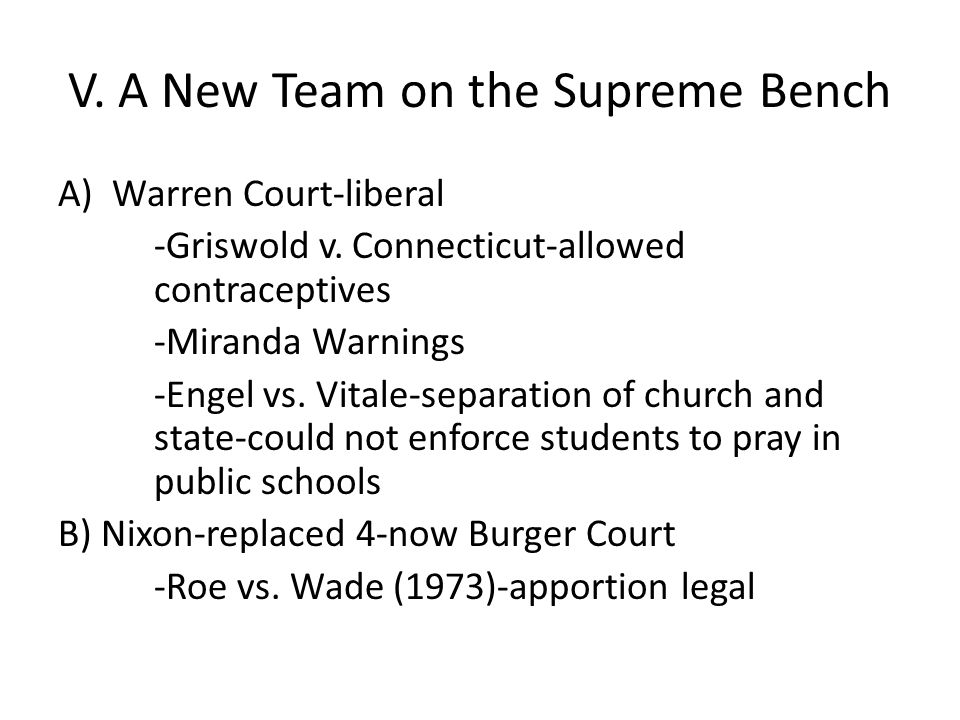 V. A New Team on the Supreme Bench A)Warren Court-liberal -Griswold v. Connecticut-allowed contraceptives -Miranda Warnings -Engel vs. Vitale-separati