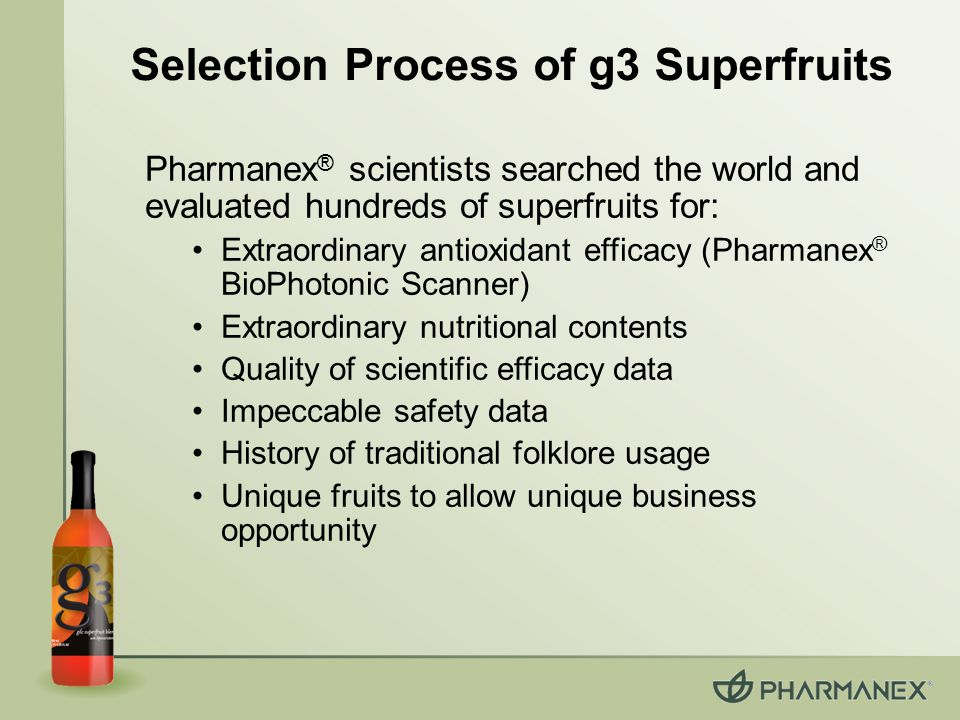 Pharmanex ® scientists searched the world and evaluated hundreds of superfruits for: Extraordinary antioxidant efficacy (Pharmanex ® BioPhotonic Scanner) Extraordinary nutritional contents Quality of scientific efficacy data Impeccable safety data History of traditional folklore usage Unique fruits to allow unique business opportunity Selection Process of g3 Superfruits