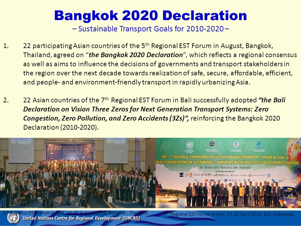 Bangkok 2020 Declaration – Sustainable Transport Goals for 2010-2020 – 1.22 participating Asian countries of the 5 th Regional EST Forum in August, Bangkok, Thailand, agreed on the Bangkok 2020 Declaration , which reflects a regional consensus as well as aims to influence the decisions of governments and transport stakeholders in the region over the next decade towards realization of safe, secure, affordable, efficient, and people- and environment-friendly transport in rapidly urbanizing Asia.