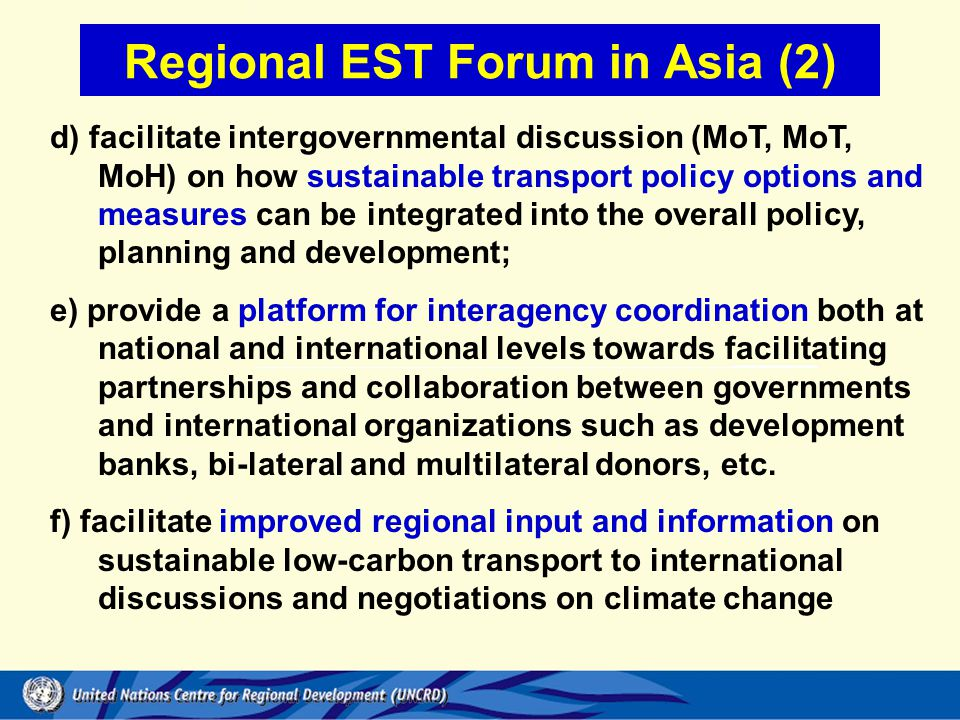 d) facilitate intergovernmental discussion (MoT, MoT, MoH) on how sustainable transport policy options and measures can be integrated into the overall policy, planning and development; e) provide a platform for interagency coordination both at national and international levels towards facilitating partnerships and collaboration between governments and international organizations such as development banks, bi-lateral and multilateral donors, etc.
