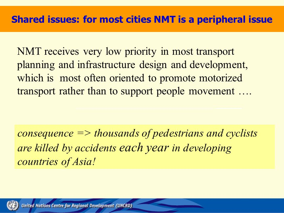 NMT receives very low priority in most transport planning and infrastructure design and development, which is most often oriented to promote motorized transport rather than to support people movement ….