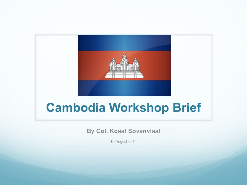 Cambodia Workshop Brief By Col. Kosal Sovanvisal 12 August 2014