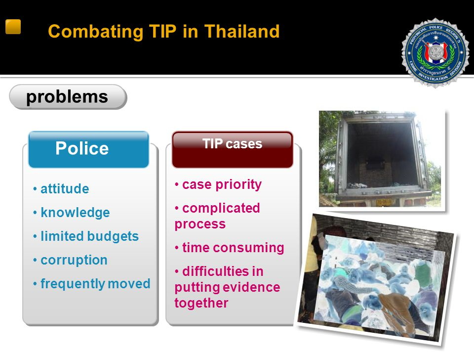 Combating TIP in Thailand problems TIP cases Police case priority complicated process time consuming difficulties in putting evidence together attitude knowledge limited budgets corruption frequently moved