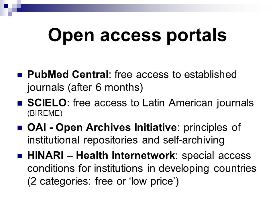 Open access portals PubMed Central: free access to established journals (after 6 months) SCIELO: free access to Latin American journals (BIREME) OAI - Open Archives Initiative: principles of institutional repositories and self-archiving HINARI – Health Internetwork: special access conditions for institutions in developing countries (2 categories: free or 'low price')