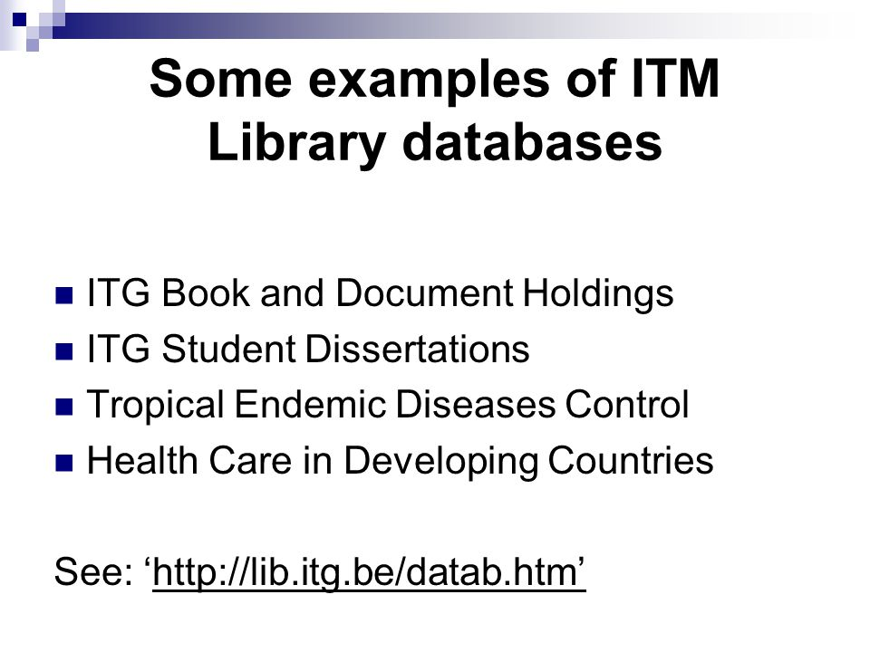 Some examples of ITM Library databases ITG Book and Document Holdings ITG Student Dissertations Tropical Endemic Diseases Control Health Care in Developing Countries See: 'http://lib.itg.be/datab.htm'