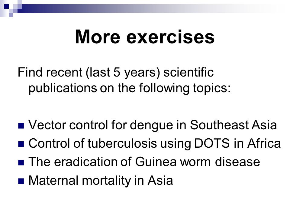More exercises Find recent (last 5 years) scientific publications on the following topics: Vector control for dengue in Southeast Asia Control of tuberculosis using DOTS in Africa The eradication of Guinea worm disease Maternal mortality in Asia
