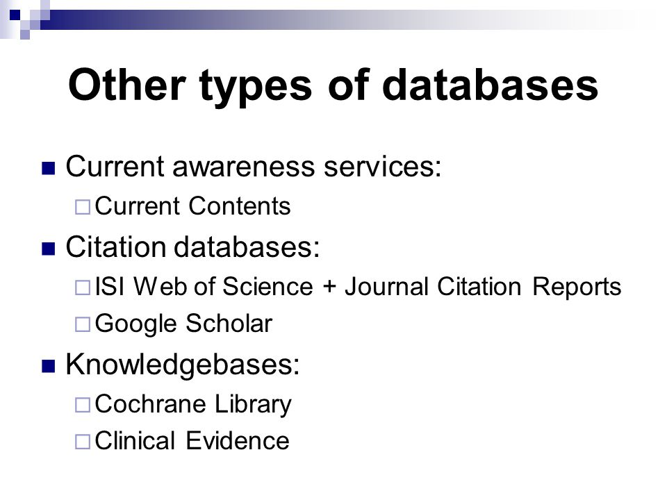 Other types of databases Current awareness services:  Current Contents Citation databases:  ISI Web of Science + Journal Citation Reports  Google Scholar Knowledgebases:  Cochrane Library  Clinical Evidence