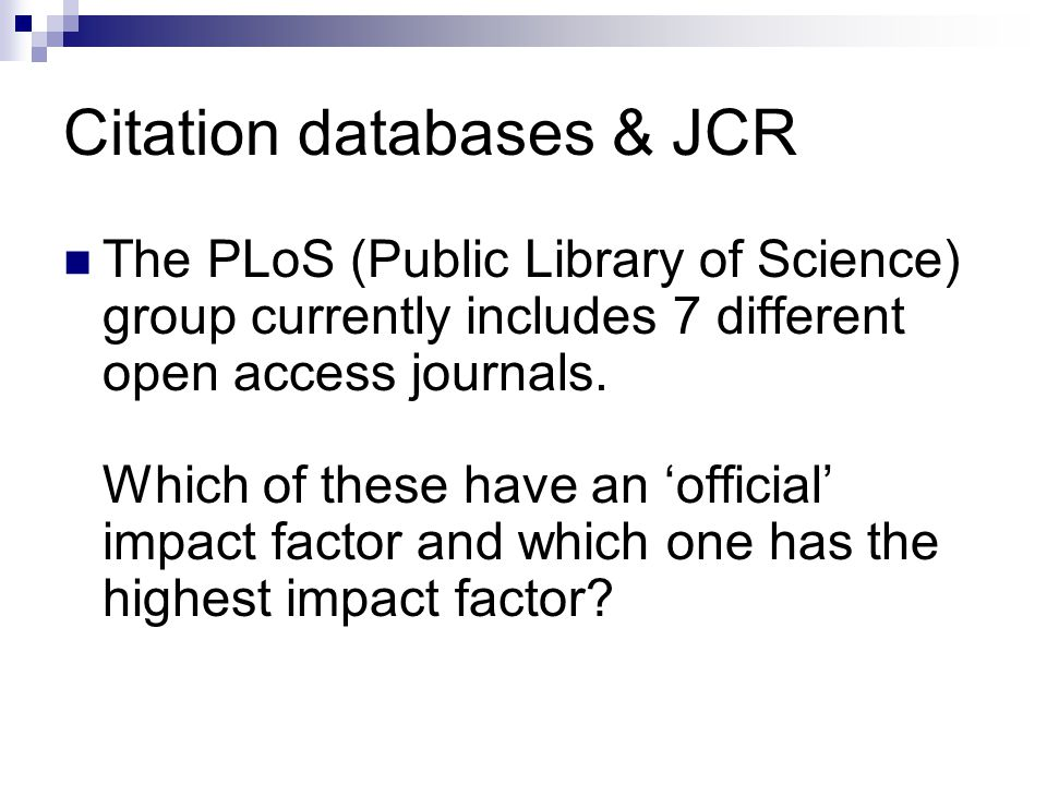 Citation databases & JCR The PLoS (Public Library of Science) group currently includes 7 different open access journals.