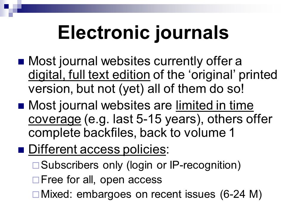 Electronic journals Most journal websites currently offer a digital, full text edition of the 'original' printed version, but not (yet) all of them do so.