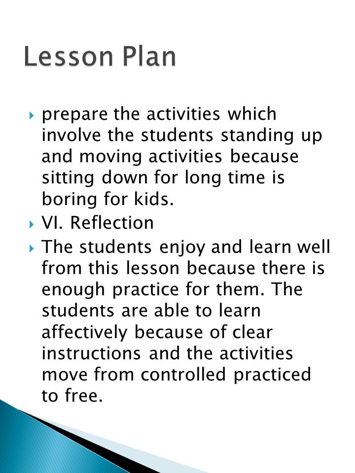  prepare the activities which involve the students standing up and moving activities because sitting down for long time is boring for kids.  VI.Refl
