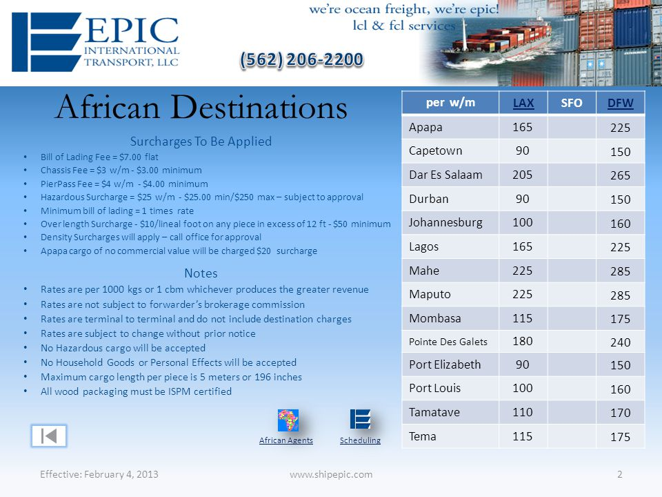 African Destinations Effective: February 4, 20132www.shipepic.com per w/m LAXSFODFW Apapa165 225 Capetown90 150 Dar Es Salaam205 265 Durban90 150 Johannesburg100 160 Lagos165 225 Mahe225 285 Maputo225 285 Mombasa115 175 Pointe Des Galets 180 240 Port Elizabeth90 150 Port Louis100 160 Tamatave110 170 Tema115 175 Notes Rates are per 1000 kgs or 1 cbm whichever produces the greater revenue Rates are not subject to forwarder's brokerage commission Rates are terminal to terminal and do not include destination charges Rates are subject to change without prior notice No Hazardous cargo will be accepted No Household Goods or Personal Effects will be accepted Maximum cargo length per piece is 5 meters or 196 inches All wood packaging must be ISPM certified Surcharges To Be Applied Bill of Lading Fee = $7.00 flat Chassis Fee = $3 w/m - $3.00 minimum PierPass Fee = $4 w/m - $4.00 minimum Hazardous Surcharge = $25 w/m - $25.00 min/$250 max – subject to approval Minimum bill of lading = 1 times rate Over length Surcharge - $10/lineal foot on any piece in excess of 12 ft - $50 minimum Density Surcharges will apply – call office for approval Apapa cargo of no commercial value will be charged $20 surcharge African AgentsScheduling